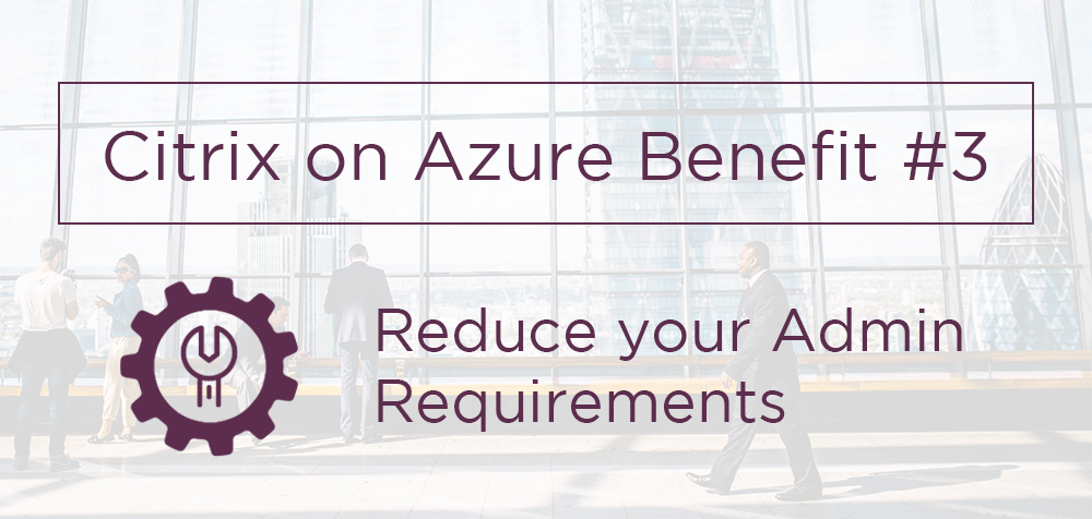 Citrix on Azure Cost Benefits: Why You Should Upgrade Your